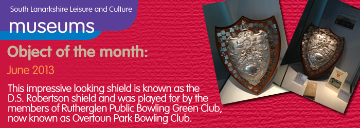 06/2013 Object of the month, This impressive looking shield is known as the D.S. Robertson shield and was played for by the members of Rutherglen Public Bowling Green Club, now known as Overtoun Park Bowling Club.