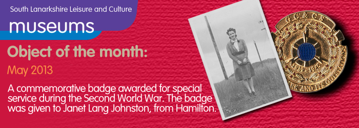05/2013 Object of the month, Acommemorative badge awarded for special service during the Second World War. The badge was given to Janet Lang Johnston, from Hamilton.